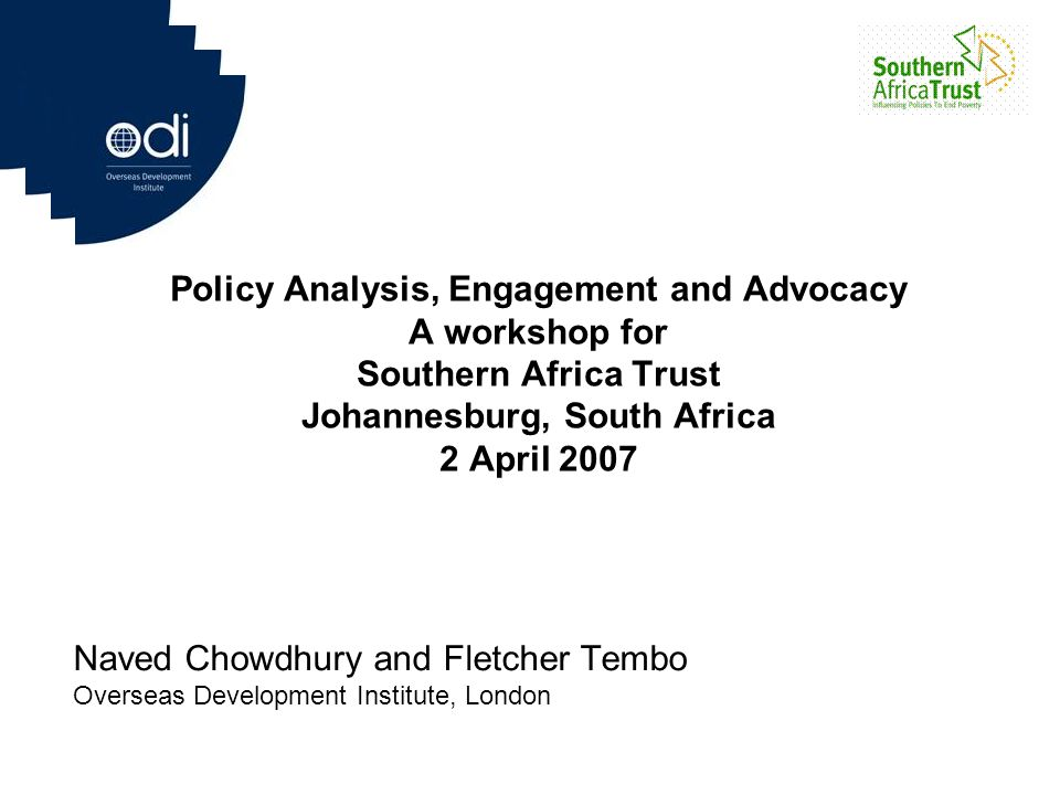 Policy Analysis, Engagement and Advocacy A workshop for Southern Africa Trust Johannesburg, South Africa 2 April 2007 Naved Chowdhury and Fletcher Tem