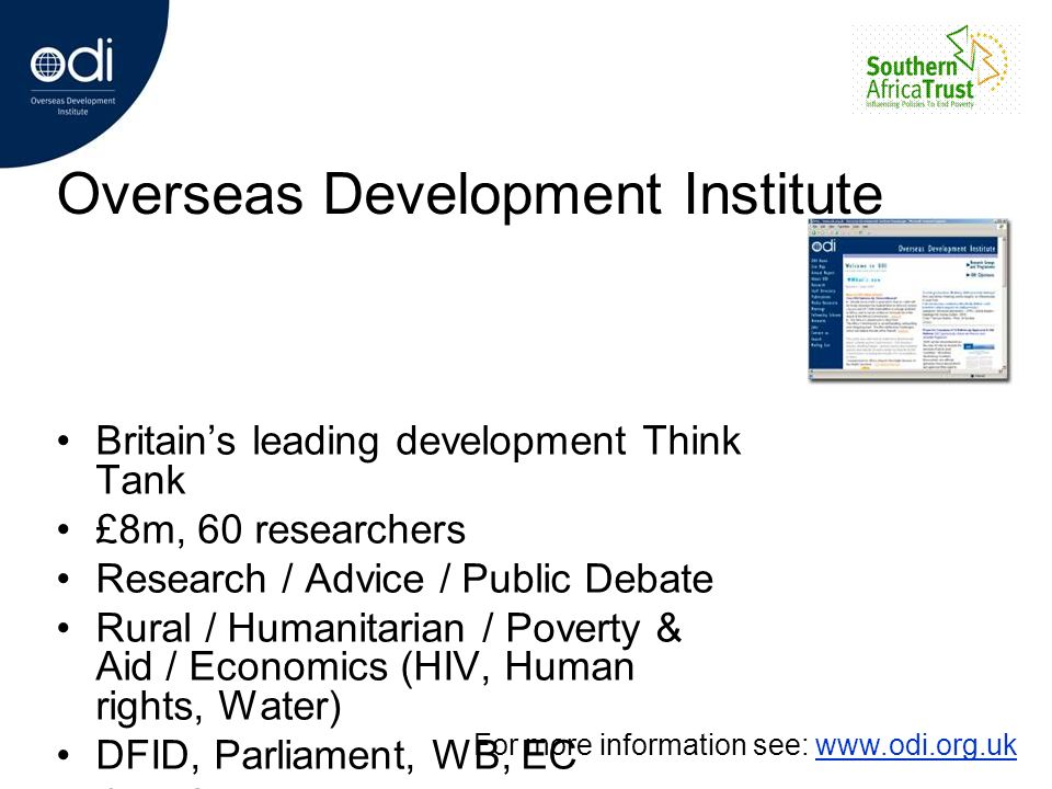 Overseas Development Institute Britains leading development Think Tank £8m, 60 researchers Research / Advice / Public Debate Rural / Humanitarian / Po