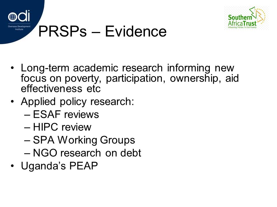 PRSPs – Evidence Long-term academic research informing new focus on poverty, participation, ownership, aid effectiveness etc Applied policy research: