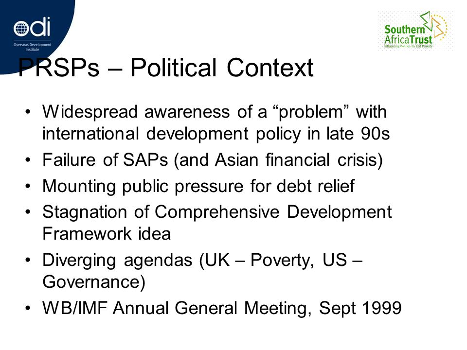 PRSPs – Political Context Widespread awareness of a problem with international development policy in late 90s Failure of SAPs (and Asian financial cri