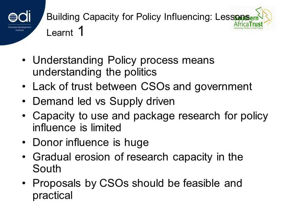 Building Capacity for Policy Influencing: Lessons Learnt 1 Understanding Policy process means understanding the politics Lack of trust between CSOs an