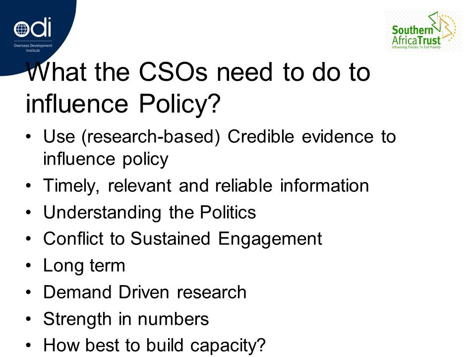 What the CSOs need to do to influence Policy? Use (research-based) Credible evidence to influence policy Timely, relevant and reliable information Und