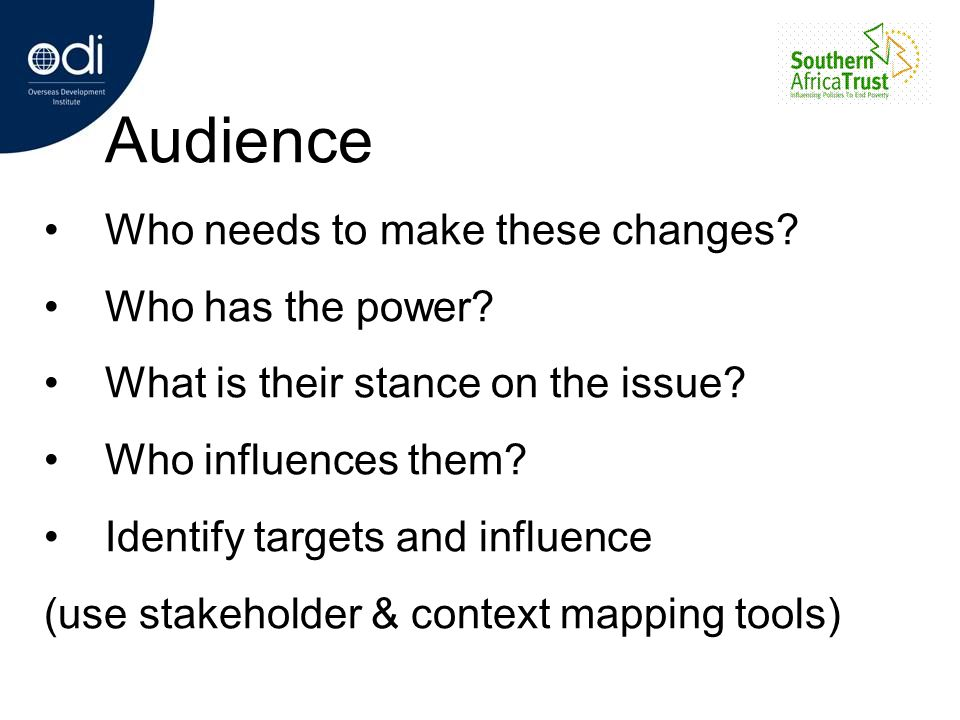 Audience Who needs to make these changes? Who has the power? What is their stance on the issue? Who influences them? Identify targets and influence (u
