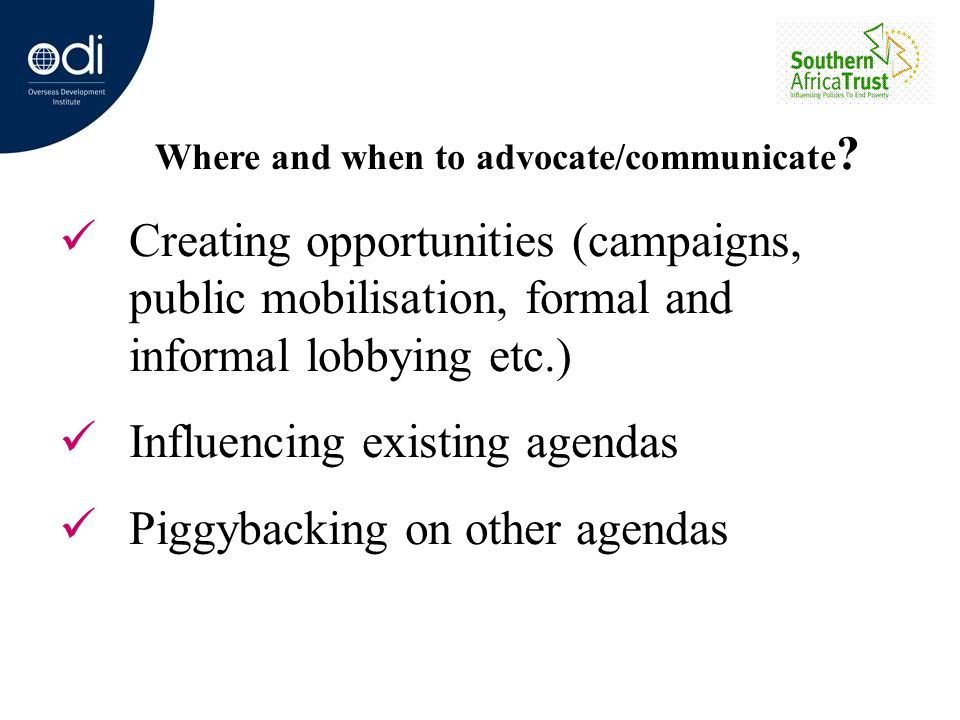 Where and when to advocate/communicate ? Creating opportunities (campaigns, public mobilisation, formal and informal lobbying etc.) Influencing existi