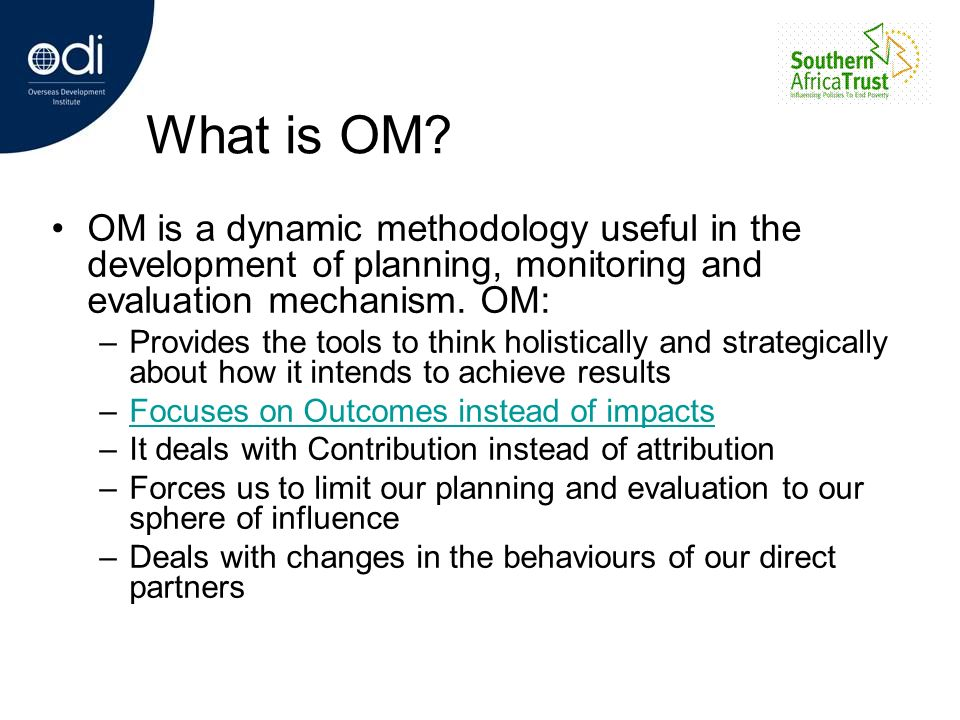 What is OM? OM is a dynamic methodology useful in the development of planning, monitoring and evaluation mechanism. OM: –Provides the tools to think h