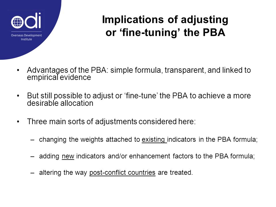 Implications of adjusting or fine-tuning the PBA Advantages of the PBA: simple formula, transparent, and linked to empirical evidence But still possible to adjust or fine-tune the PBA to achieve a more desirable allocation Three main sorts of adjustments considered here: –changing the weights attached to existing indicators in the PBA formula; –adding new indicators and/or enhancement factors to the PBA formula; –altering the way post-conflict countries are treated.