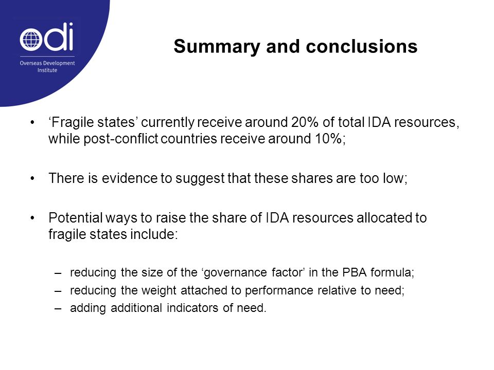 Summary and conclusions Fragile states currently receive around 20% of total IDA resources, while post-conflict countries receive around 10%; There is evidence to suggest that these shares are too low; Potential ways to raise the share of IDA resources allocated to fragile states include: –reducing the size of the governance factor in the PBA formula; –reducing the weight attached to performance relative to need; –adding additional indicators of need.