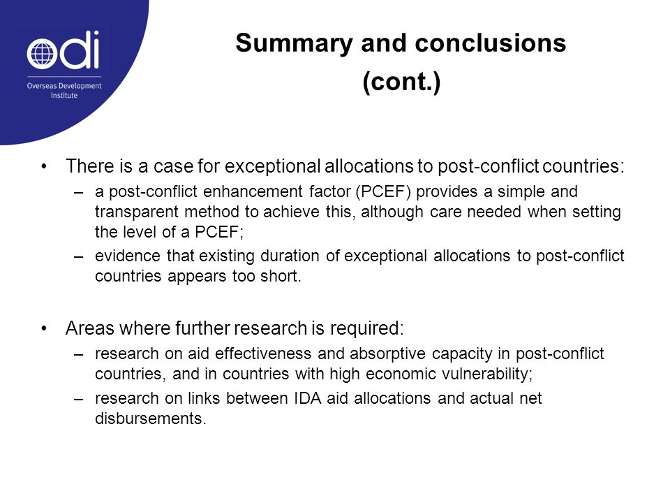 Summary and conclusions (cont.) There is a case for exceptional allocations to post-conflict countries: –a post-conflict enhancement factor (PCEF) provides a simple and transparent method to achieve this, although care needed when setting the level of a PCEF; –evidence that existing duration of exceptional allocations to post-conflict countries appears too short.