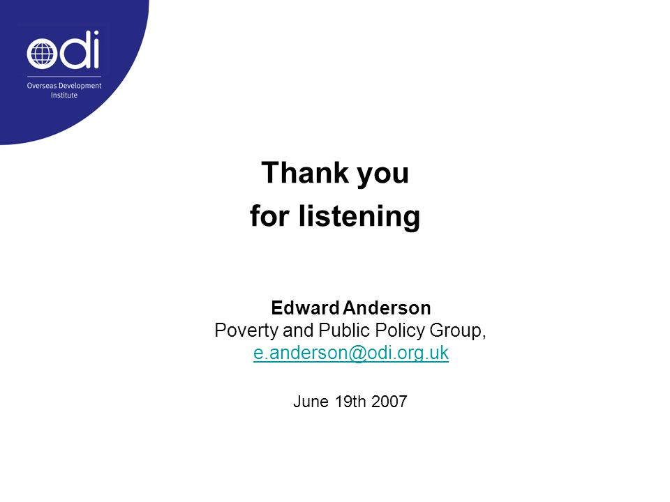 Thank you for listening Edward Anderson Poverty and Public Policy Group, e.anderson@odi.org.uk June 19th 2007