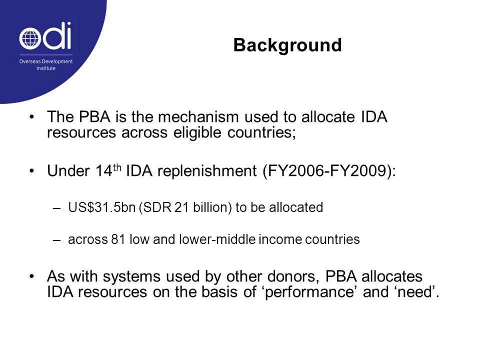 Background The PBA is the mechanism used to allocate IDA resources across eligible countries; Under 14 th IDA replenishment (FY2006-FY2009): –US$31.5bn (SDR 21 billion) to be allocated –across 81 low and lower-middle income countries As with systems used by other donors, PBA allocates IDA resources on the basis of performance and need.