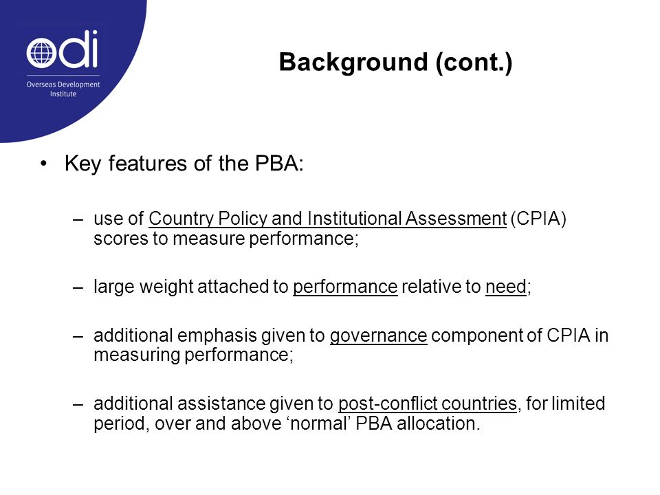 Background (cont.) Key features of the PBA: –use of Country Policy and Institutional Assessment (CPIA) scores to measure performance; –large weight at