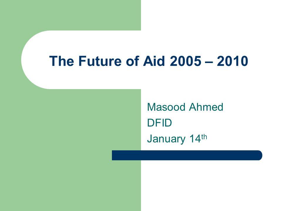 The Future of Aid 2005 – 2010 Masood Ahmed DFID January 14 th