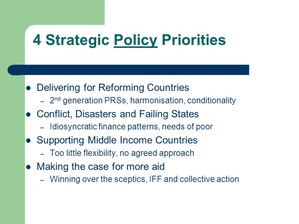 4 Strategic Policy Priorities Delivering for Reforming Countries – 2 nd generation PRSs, harmonisation, conditionality Conflict, Disasters and Failing States – Idiosyncratic finance patterns, needs of poor Supporting Middle Income Countries – Too little flexibility, no agreed approach Making the case for more aid – Winning over the sceptics, IFF and collective action