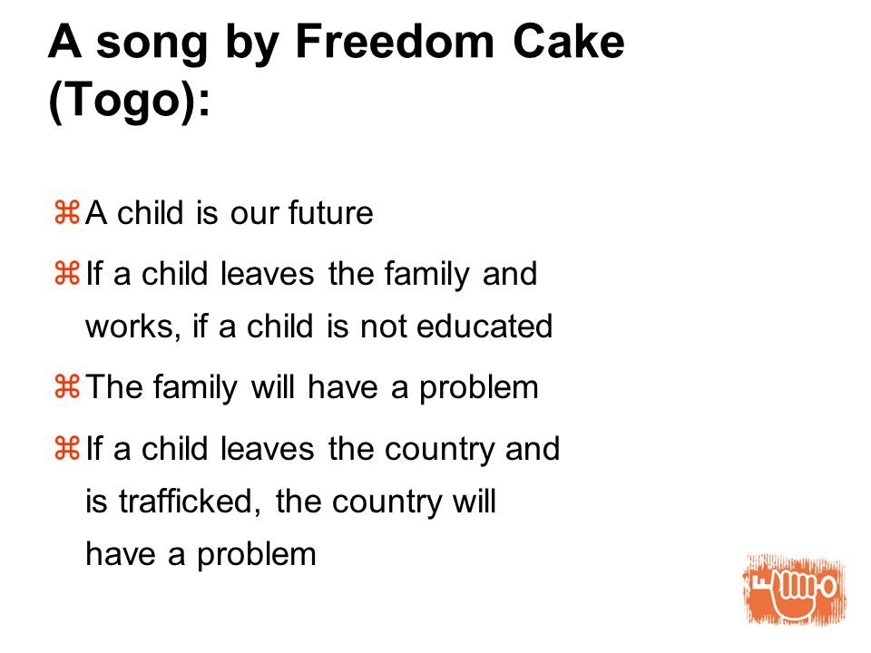 A song by Freedom Cake (Togo): A child is our future If a child leaves the family and works, if a child is not educated The family will have a problem If a child leaves the country and is trafficked, the country will have a problem