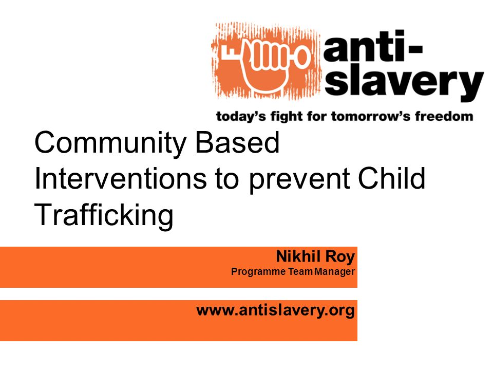Community Based Interventions to prevent Child Trafficking Nikhil Roy Programme Team Manager www.antislavery.org