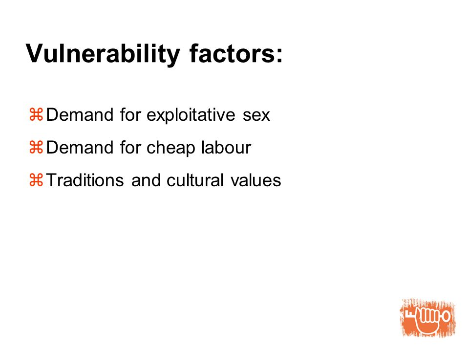 Vulnerability factors: Demand for exploitative sex Demand for cheap labour Traditions and cultural values