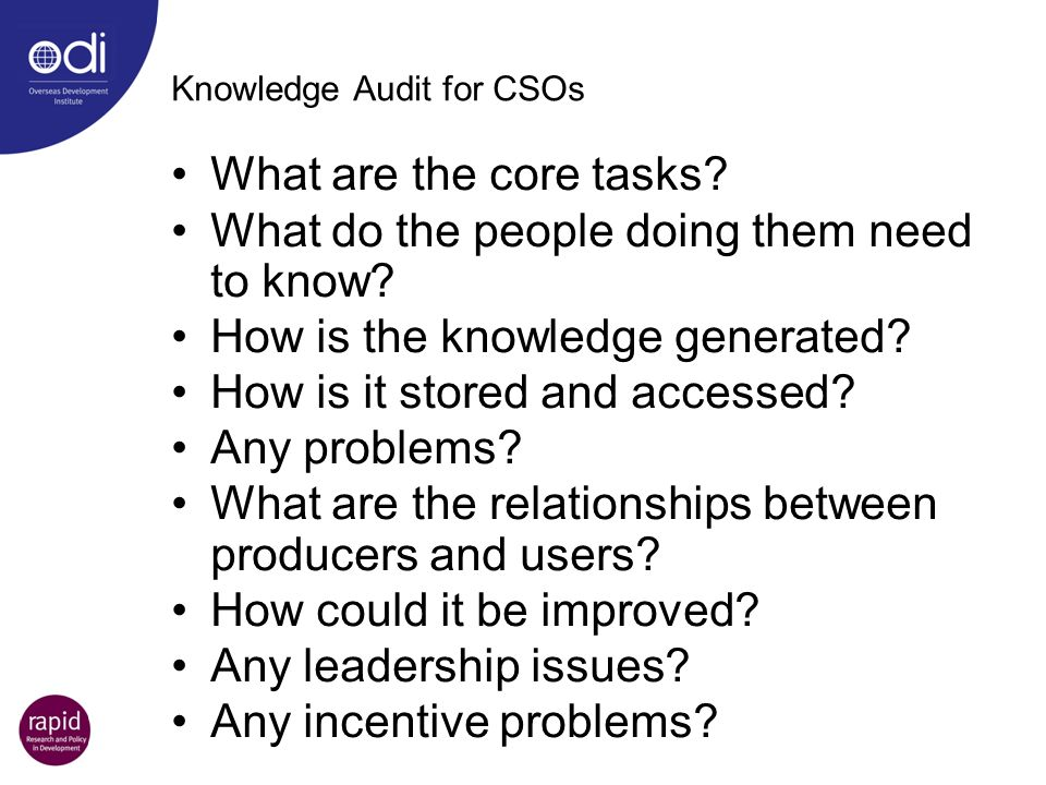 Knowledge Audit for CSOs What are the core tasks? What do the people doing them need to know? How is the knowledge generated? How is it stored and acc