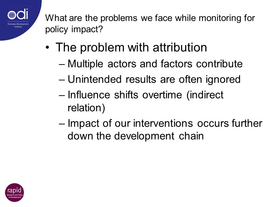 What are the problems we face while monitoring for policy impact? The problem with attribution –Multiple actors and factors contribute –Unintended res