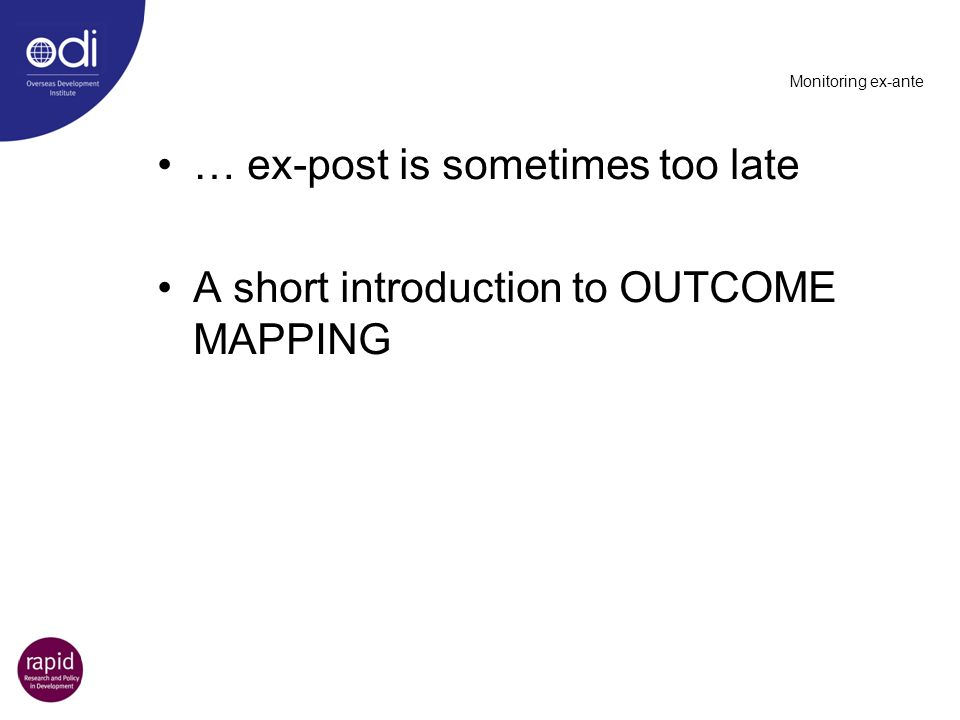 Monitoring ex-ante … ex-post is sometimes too late A short introduction to OUTCOME MAPPING