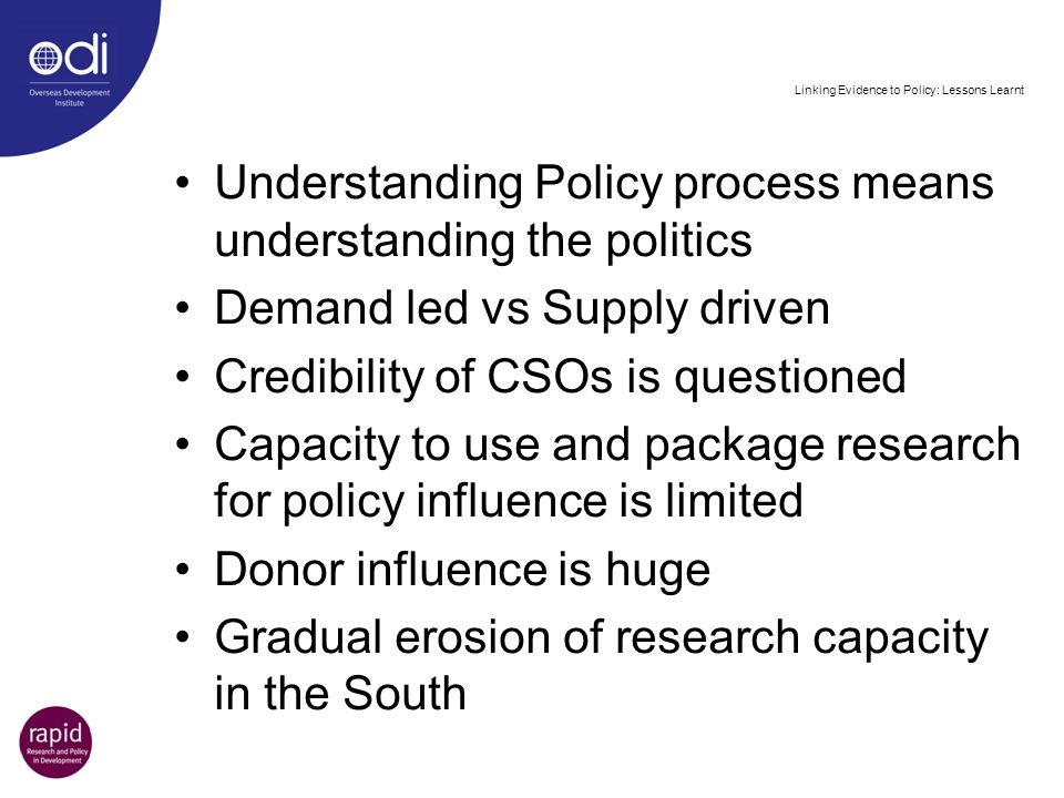 Linking Evidence to Policy: Lessons Learnt Understanding Policy process means understanding the politics Demand led vs Supply driven Credibility of CS