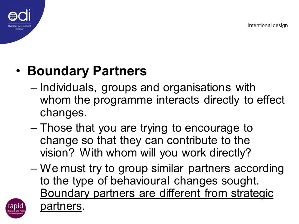 Intentional design Boundary Partners –Individuals, groups and organisations with whom the programme interacts directly to effect changes. –Those that