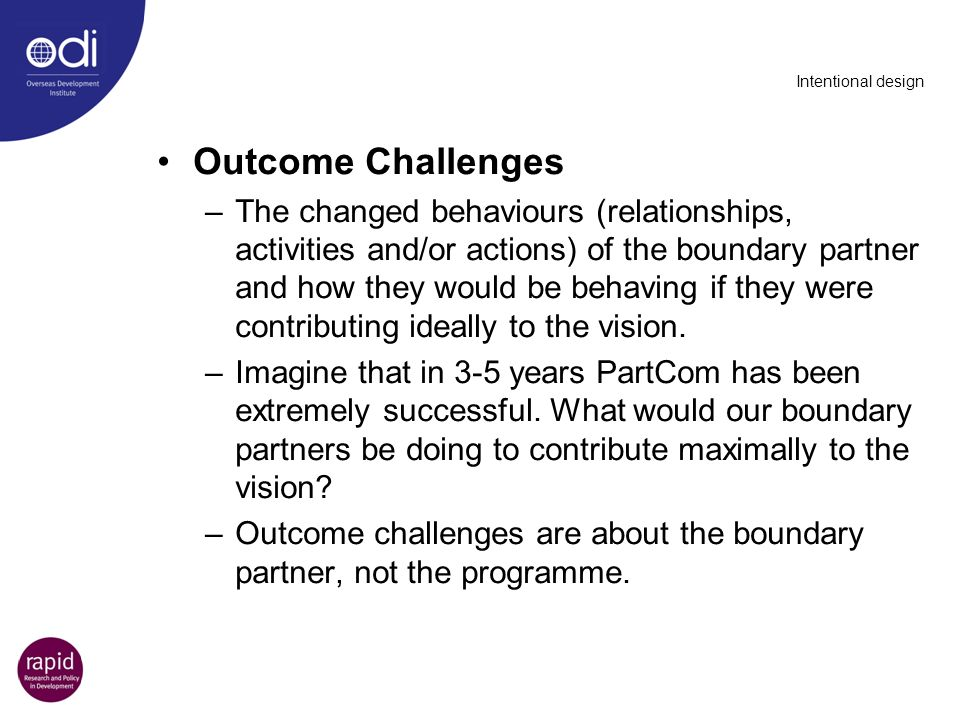 Intentional design Outcome Challenges –The changed behaviours (relationships, activities and/or actions) of the boundary partner and how they would be