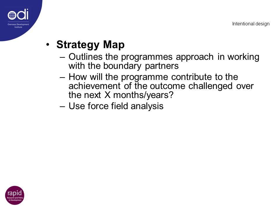 Intentional design Strategy Map –Outlines the programmes approach in working with the boundary partners –How will the programme contribute to the achi