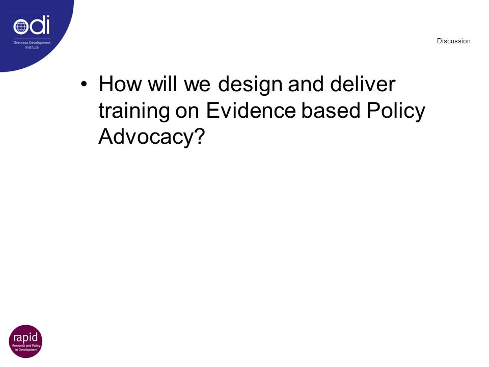 Discussion How will we design and deliver training on Evidence based Policy Advocacy?