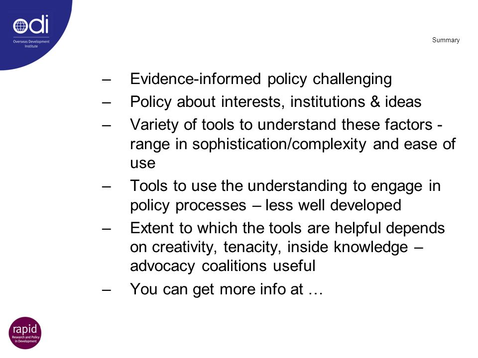 Summary –Evidence-informed policy challenging –Policy about interests, institutions & ideas –Variety of tools to understand these factors - range in s