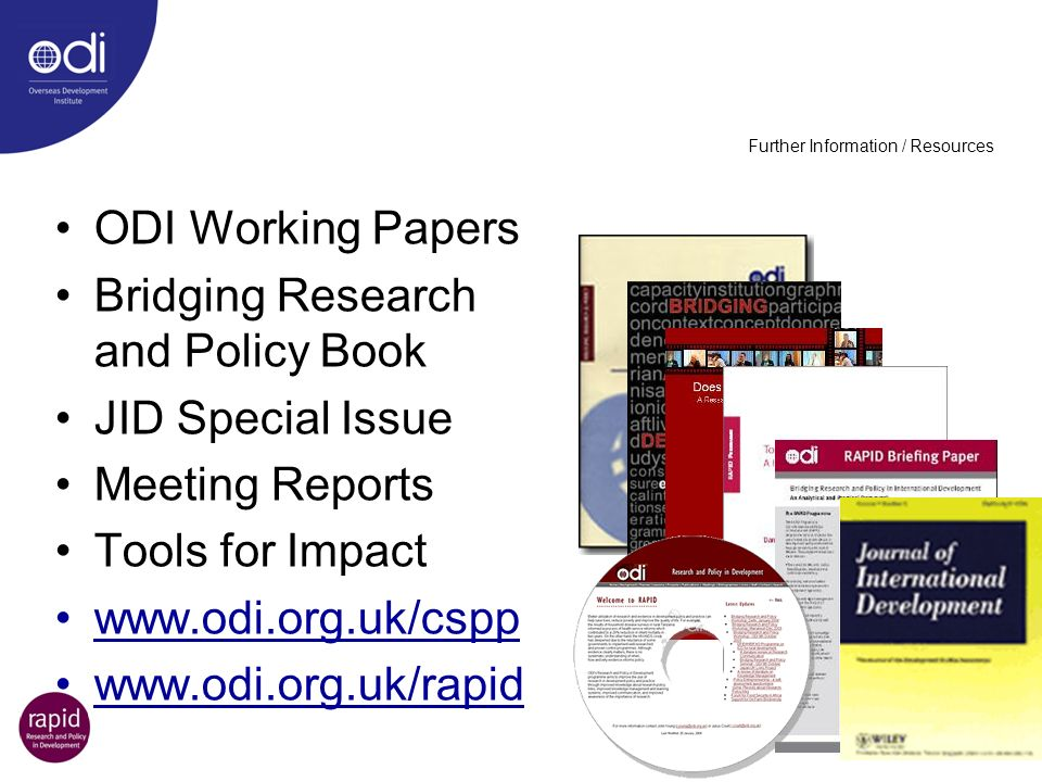 Further Information / Resources ODI Working Papers Bridging Research and Policy Book JID Special Issue Meeting Reports Tools for Impact www.odi.org.uk