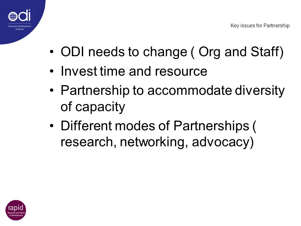 Key issues for Partnership ODI needs to change ( Org and Staff) Invest time and resource Partnership to accommodate diversity of capacity Different mo