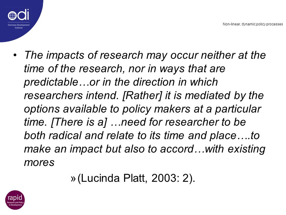 Non-linear, dynamic policy processes The impacts of research may occur neither at the time of the research, nor in ways that are predictable…or in the