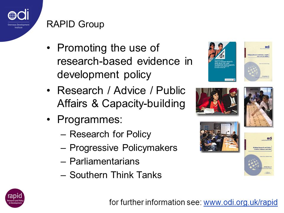 RAPID Group Promoting the use of research-based evidence in development policy Research / Advice / Public Affairs & Capacity-building Programmes: –Res