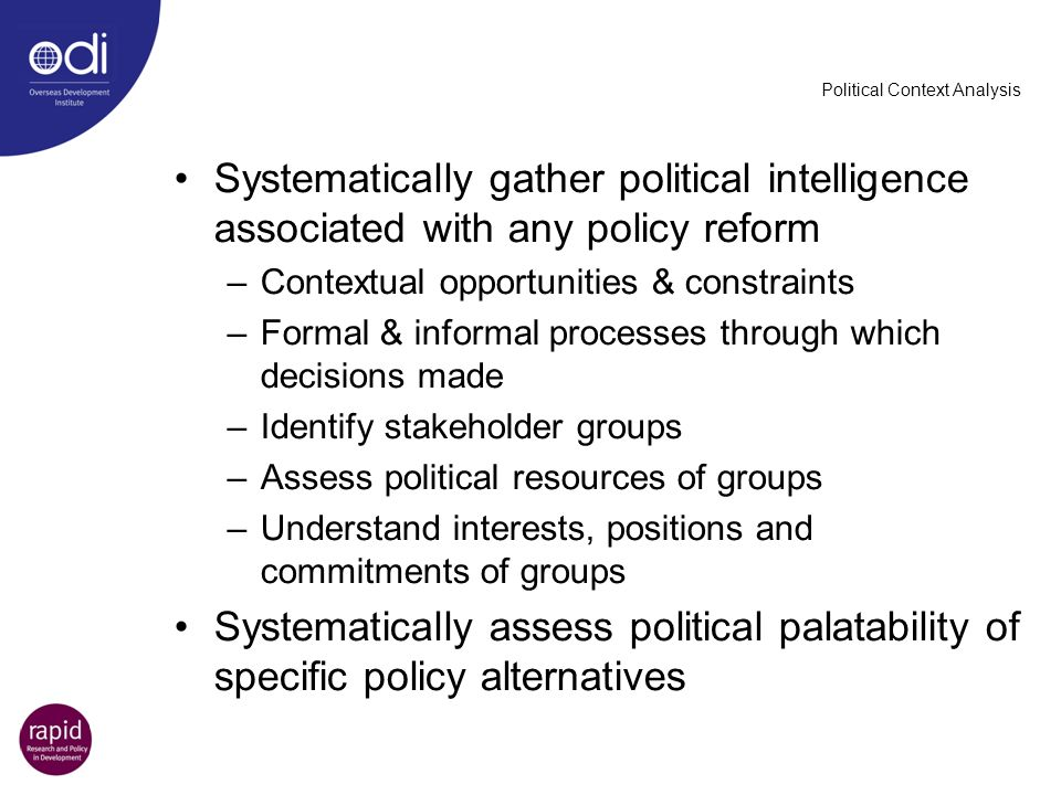 Political Context Analysis Systematically gather political intelligence associated with any policy reform –Contextual opportunities & constraints –For