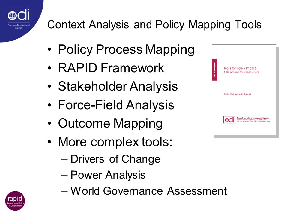 Context Analysis and Policy Mapping Tools Policy Process Mapping RAPID Framework Stakeholder Analysis Force-Field Analysis Outcome Mapping More comple