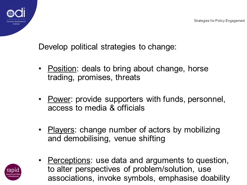 Strategies for Policy Engagement Develop political strategies to change: Position: deals to bring about change, horse trading, promises, threats Power