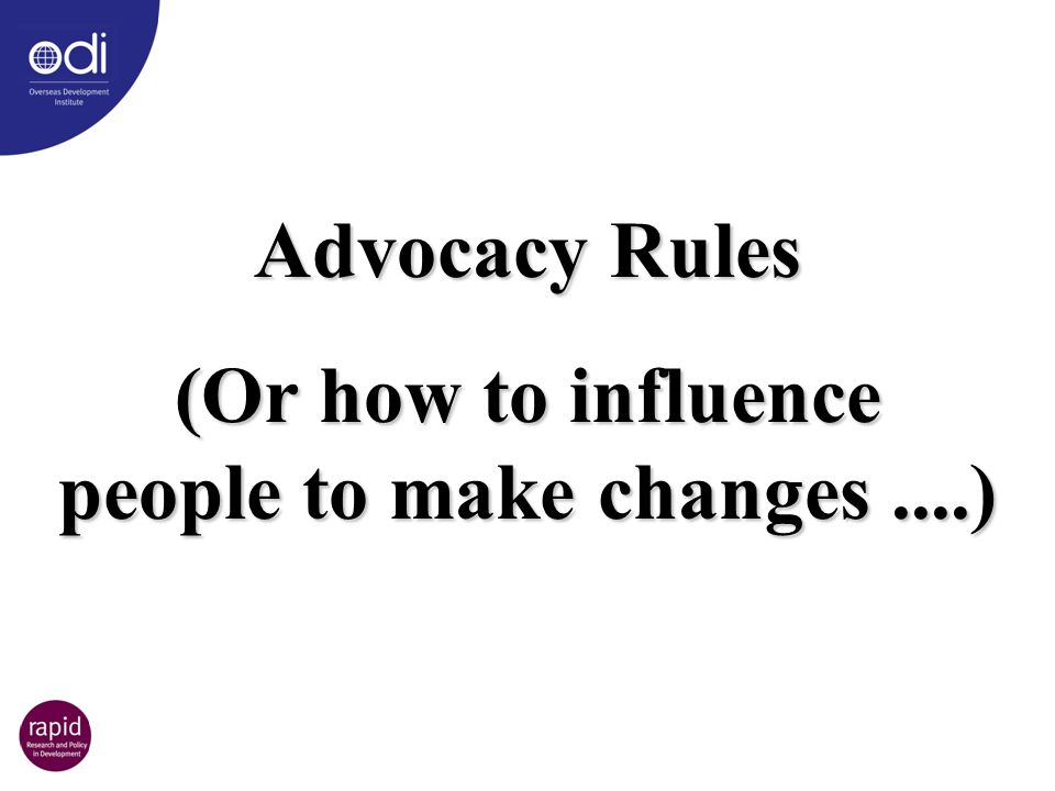 Advocacy Rules (Or how to influence people to make changes....)