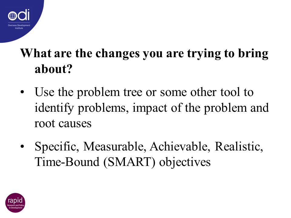 What are the changes you are trying to bring about? Use the problem tree or some other tool to identify problems, impact of the problem and root cause
