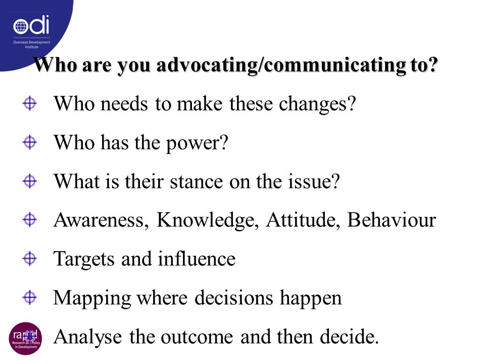 Who are you advocating/communicating to? Who needs to make these changes? Who has the power? What is their stance on the issue? Awareness, Knowledge,
