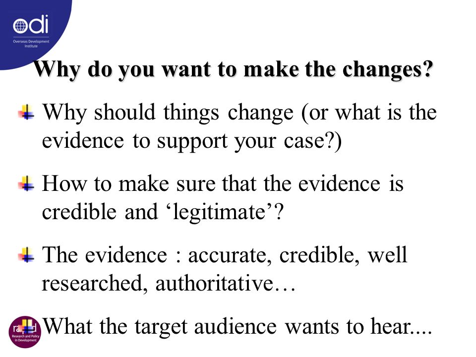 Why do you want to make the changes? Why should things change (or what is the evidence to support your case?) How to make sure that the evidence is cr