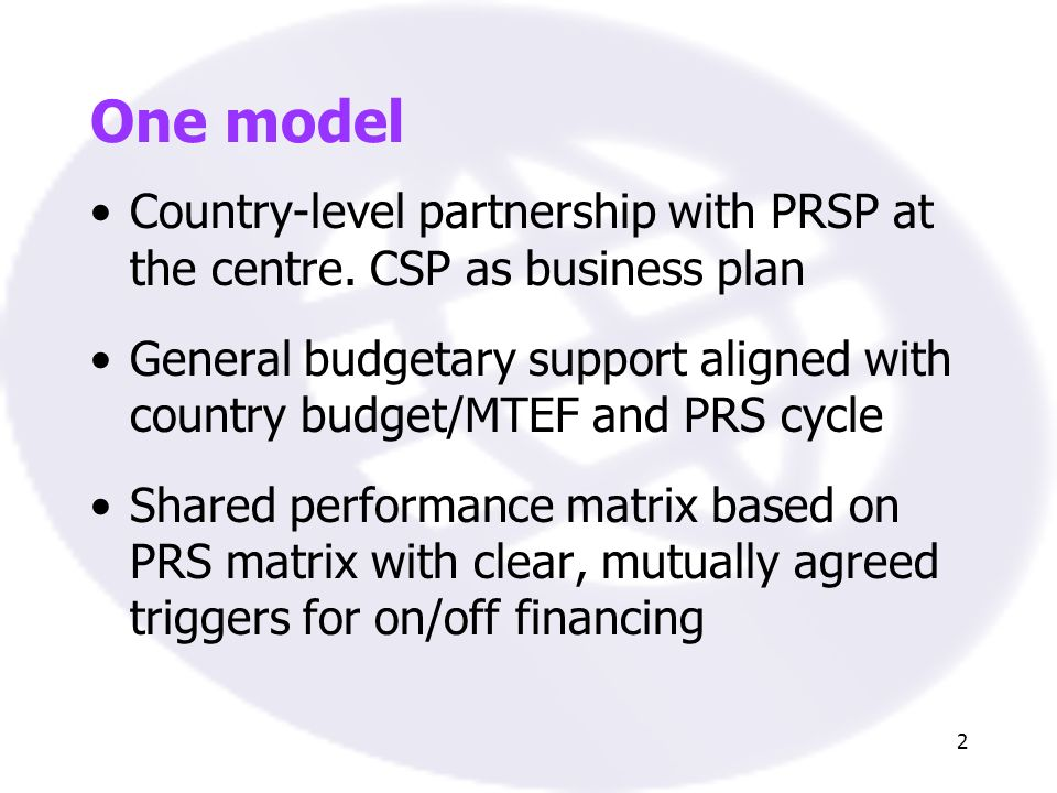2 One model Country-level partnership with PRSP at the centre. CSP as business plan General budgetary support aligned with country budget/MTEF and PRS