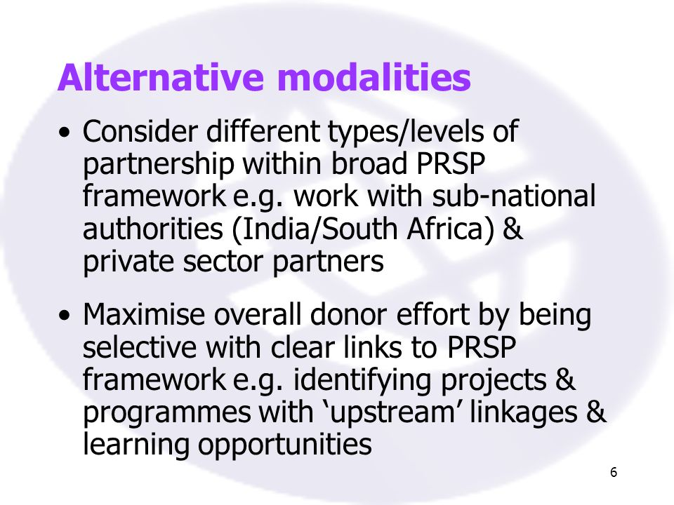 6 Alternative modalities Consider different types/levels of partnership within broad PRSP framework e.g. work with sub-national authorities (India/Sou