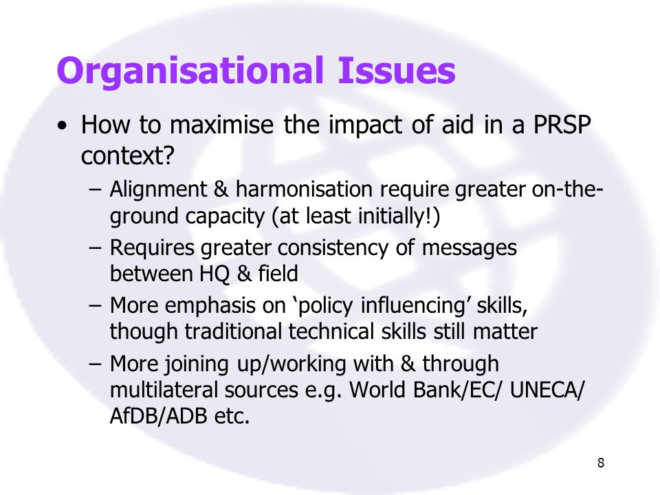 8 Organisational Issues How to maximise the impact of aid in a PRSP context? –Alignment & harmonisation require greater on-the- ground capacity (at le
