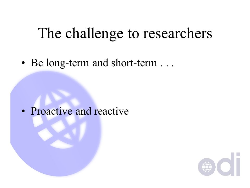 The challenge to researchers Be long-term and short-term... Proactive and reactive
