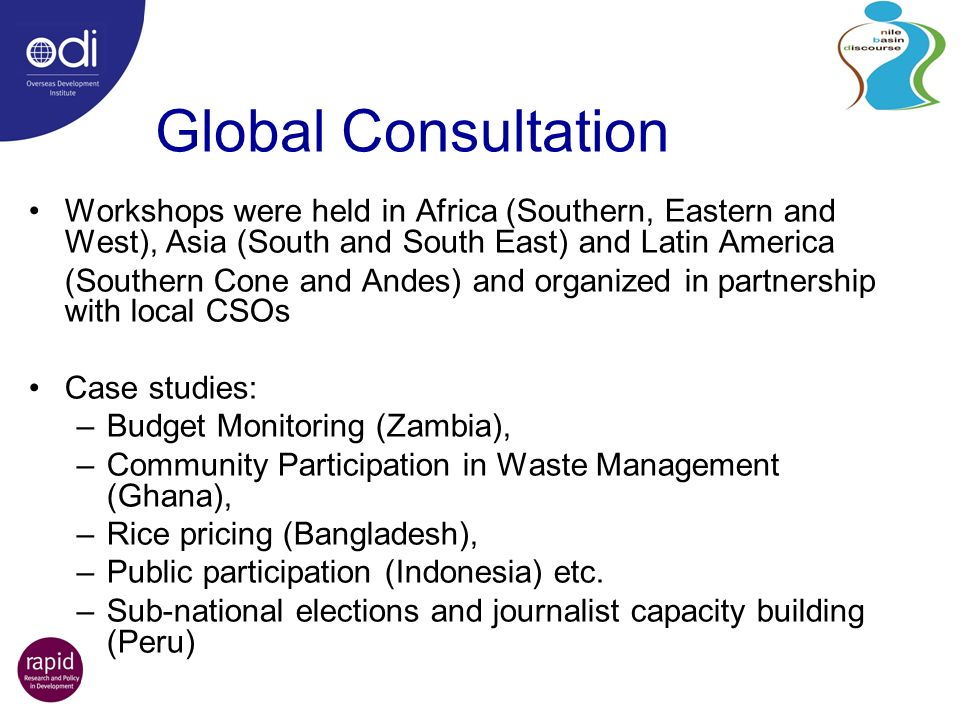 Global Consultation Workshops were held in Africa (Southern, Eastern and West), Asia (South and South East) and Latin America (Southern Cone and Andes) and organized in partnership with local CSOs Case studies: –Budget Monitoring (Zambia), –Community Participation in Waste Management (Ghana), –Rice pricing (Bangladesh), –Public participation (Indonesia) etc.