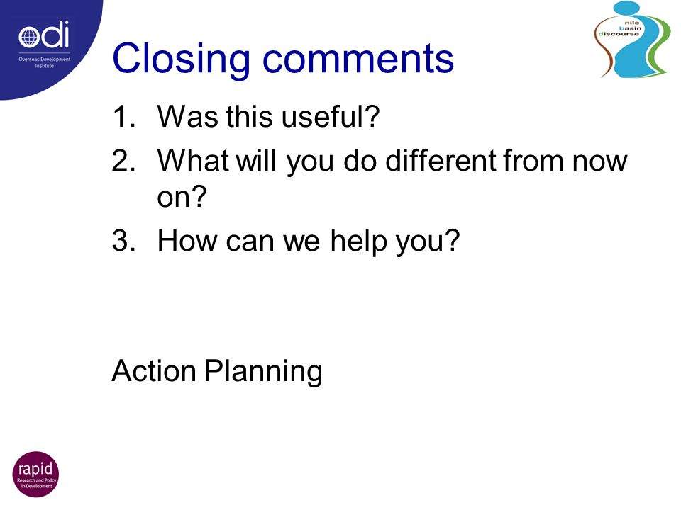 Closing comments 1.Was this useful. 2.What will you do different from now on.