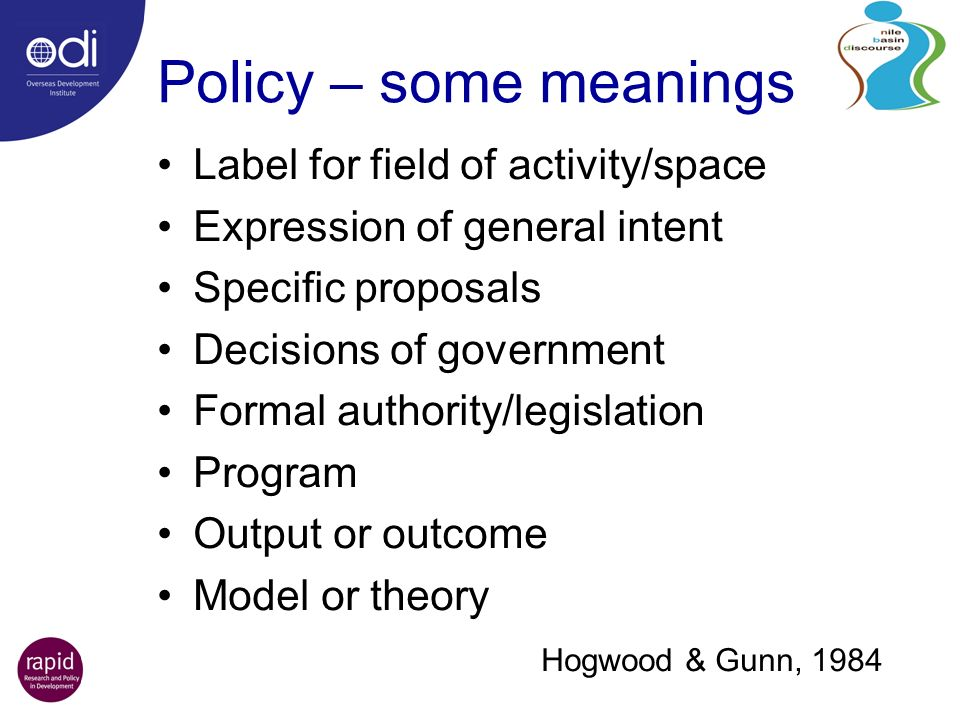 Policy – some meanings Label for field of activity/space Expression of general intent Specific proposals Decisions of government Formal authority/legislation Program Output or outcome Model or theory Hogwood & Gunn, 1984