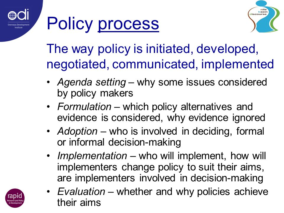 Policy process Agenda setting – why some issues considered by policy makers Formulation – which policy alternatives and evidence is considered, why evidence ignored Adoption – who is involved in deciding, formal or informal decision-making Implementation – who will implement, how will implementers change policy to suit their aims, are implementers involved in decision-making Evaluation – whether and why policies achieve their aims The way policy is initiated, developed, negotiated, communicated, implemented