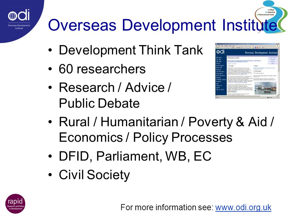 Overseas Development Institute Development Think Tank 60 researchers Research / Advice / Public Debate Rural / Humanitarian / Poverty & Aid / Economics / Policy Processes DFID, Parliament, WB, EC Civil Society For more information see: