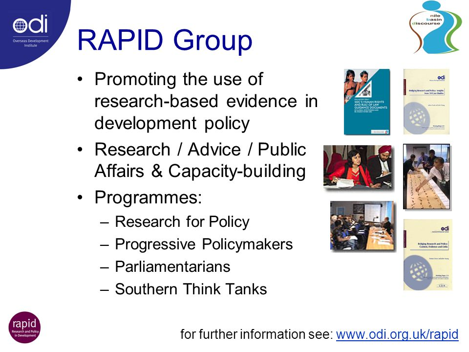 RAPID Group Promoting the use of research-based evidence in development policy Research / Advice / Public Affairs & Capacity-building Programmes: –Research for Policy –Progressive Policymakers –Parliamentarians –Southern Think Tanks for further information see: